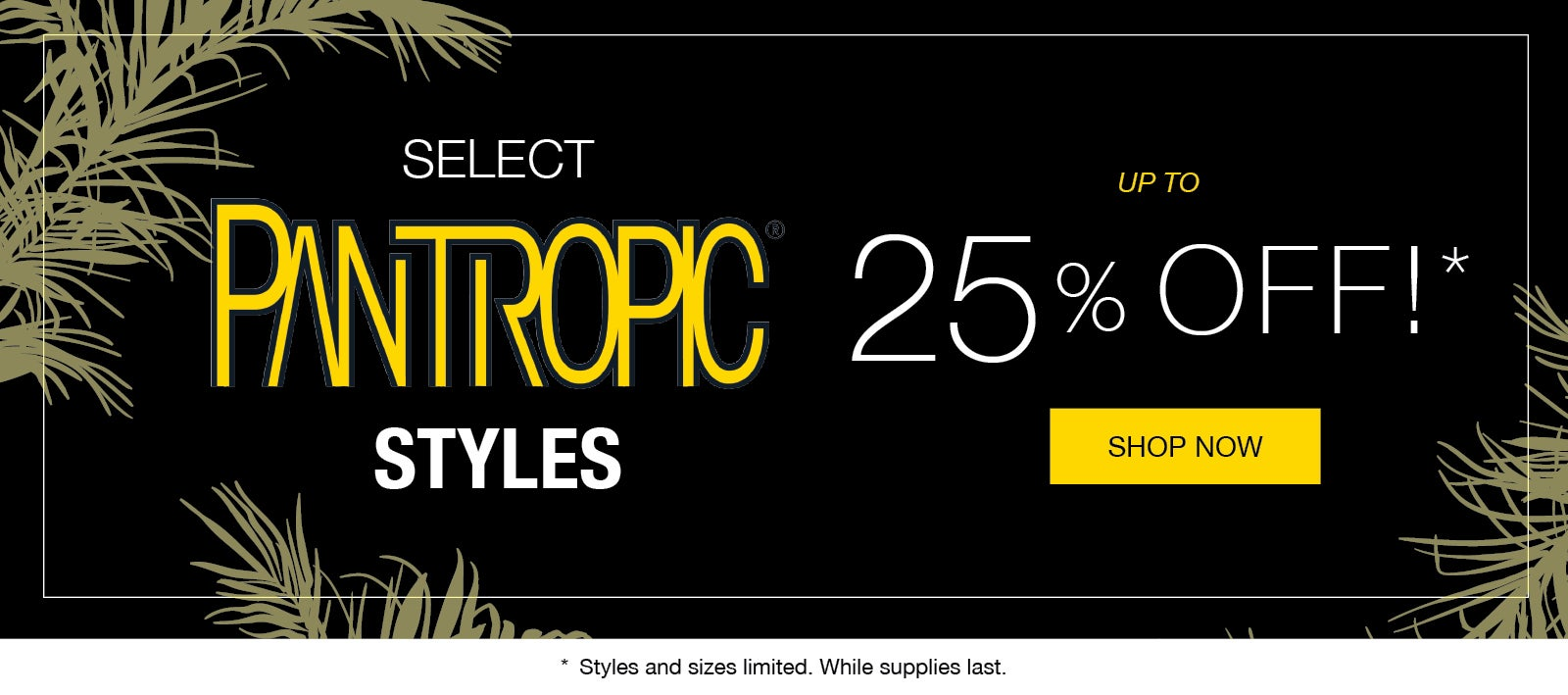Up to 25% Off Select Pantropic Styles